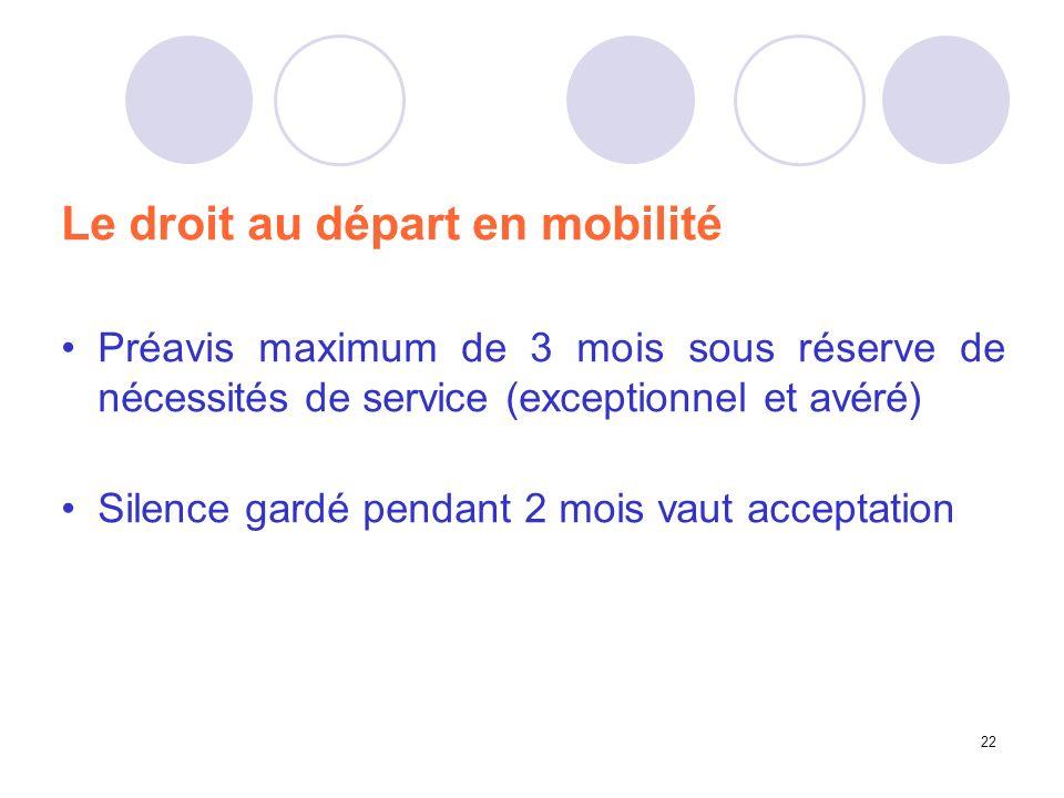22 Le droit au départ en mobilité Préavis maximum de 3 mois sous réserve de nécessités de service (exceptionnel et avéré) Silence gardé pendant 2 mois