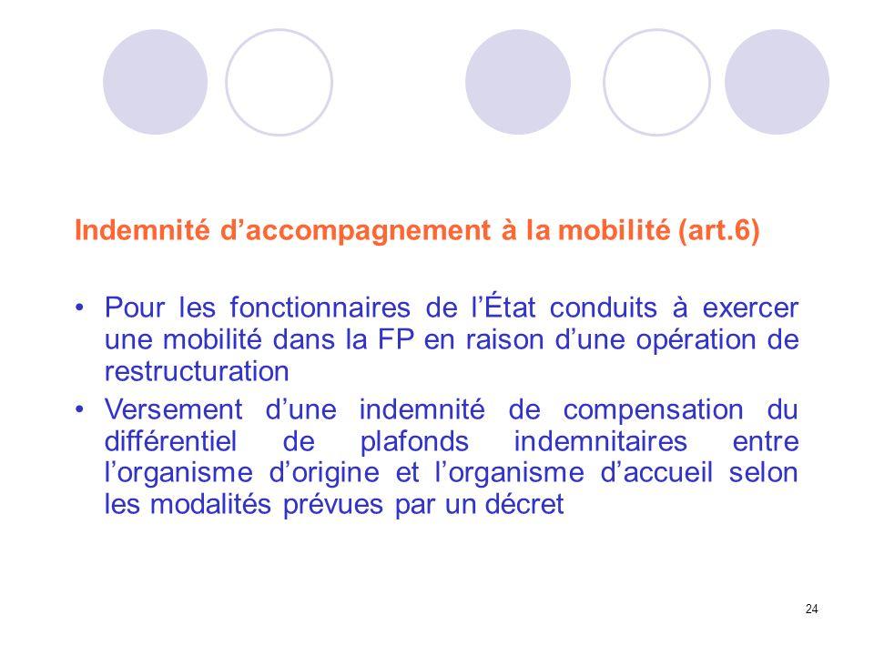 24 Indemnité daccompagnement à la mobilité (art.6) Pour les fonctionnaires de lÉtat conduits à exercer une mobilité dans la FP en raison dune opératio