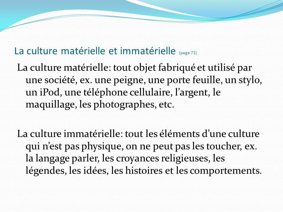 La culture matérielle et immatérielle (page 71) La culture matérielle: tout objet fabriqué et utilisé par une société, ex. une peigne, une porte feuil