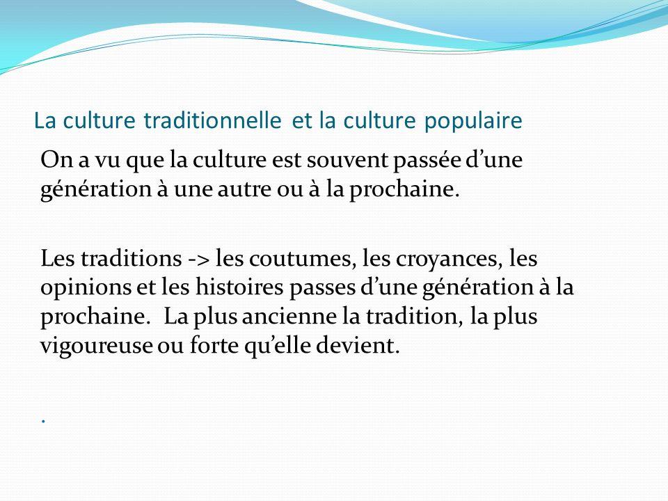 La culture traditionnelle et la culture populaire On a vu que la culture est souvent passée dune génération à une autre ou à la prochaine. Les traditi