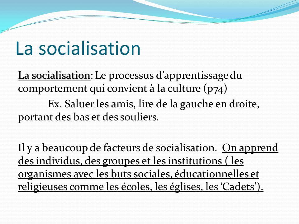 La socialisation La socialisation La socialisation: Le processus dapprentissage du comportement qui convient à la culture (p74) Ex. Saluer les amis, l