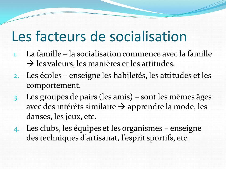 Les facteurs de socialisation 1. La famille – la socialisation commence avec la famille les valeurs, les manières et les attitudes. 2. Les écoles – en