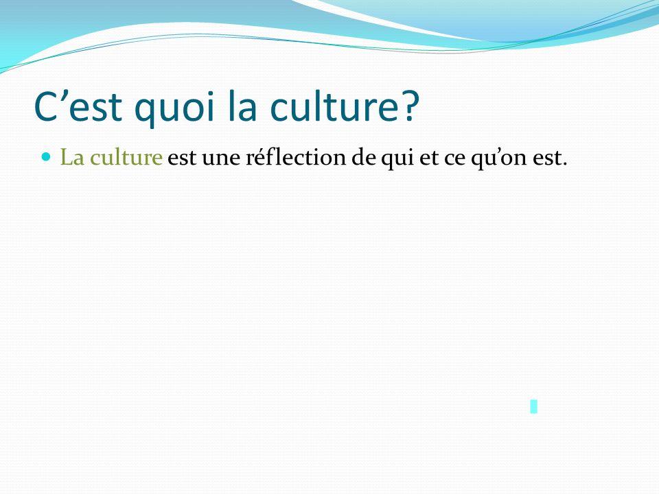 Cest quoi la culture? La culture est une réflection de qui et ce quon est.