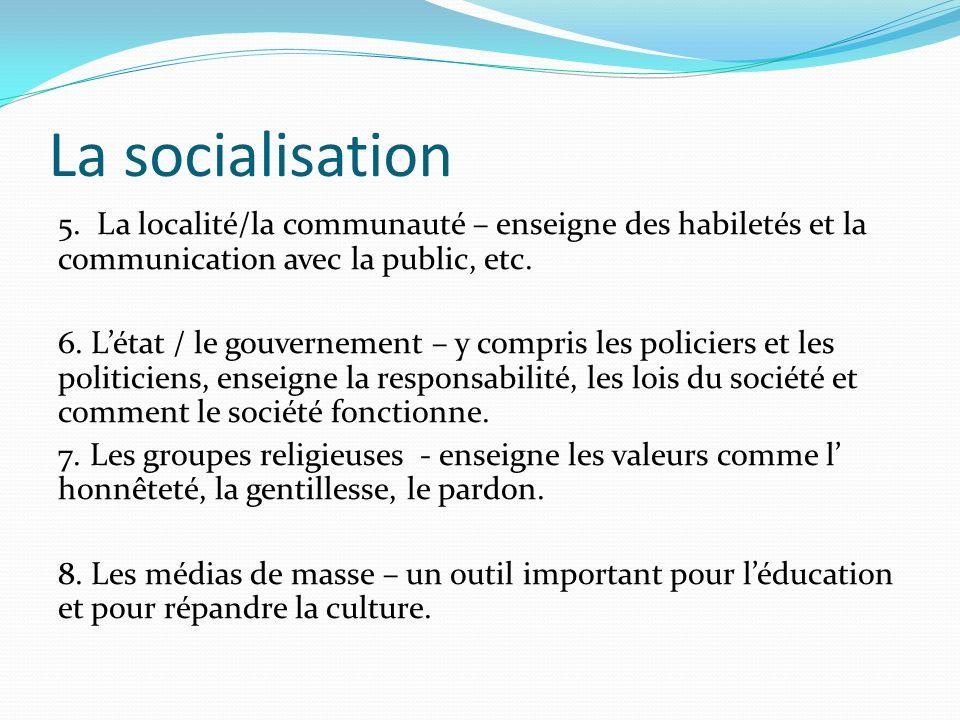 La socialisation 5. La localité/la communauté – enseigne des habiletés et la communication avec la public, etc. 6. Létat / le gouvernement – y compris