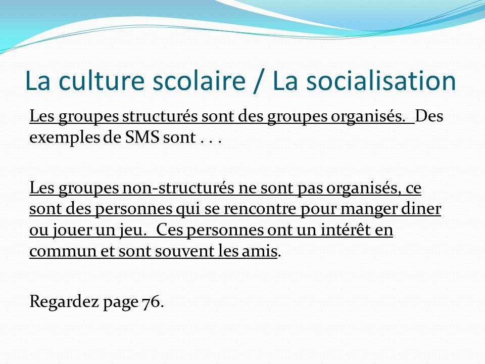 La culture scolaire / La socialisation Les groupes structurés sont des groupes organisés. Des exemples de SMS sont... Les groupes non-structurés ne so