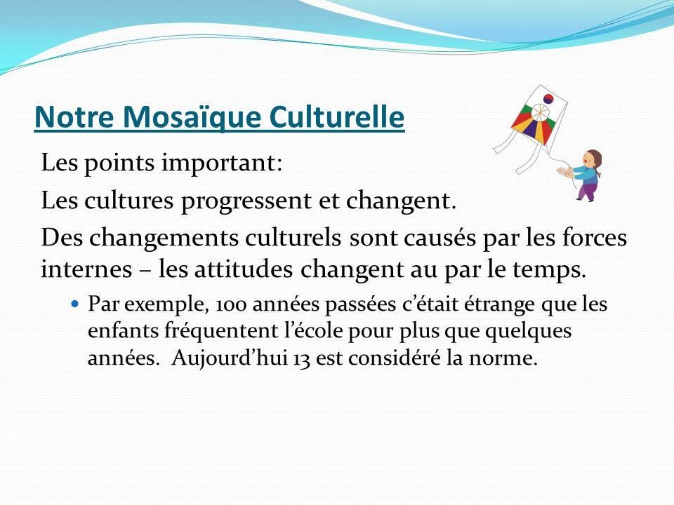 Notre Mosaïque Culturelle Les points important: Les cultures progressent et changent. Des changements culturels sont causés par les forces internes –