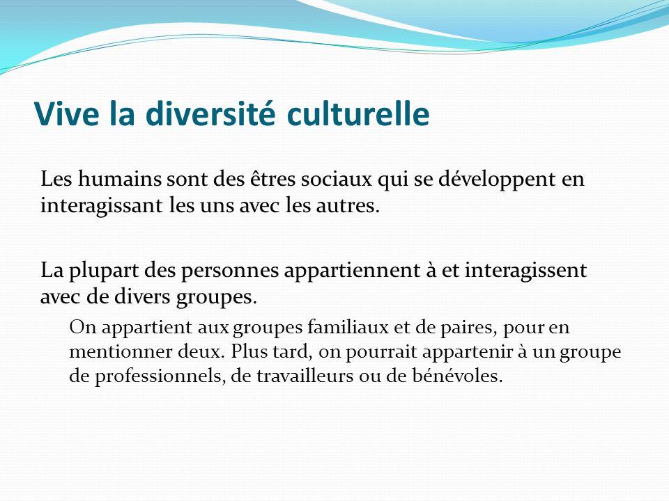 Vive la diversité culturelle Les humains sont des êtres sociaux qui se développent en interagissant les uns avec les autres. La plupart des personnes