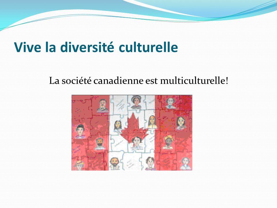 Vive la diversité culturelle La société canadienne est multiculturelle!