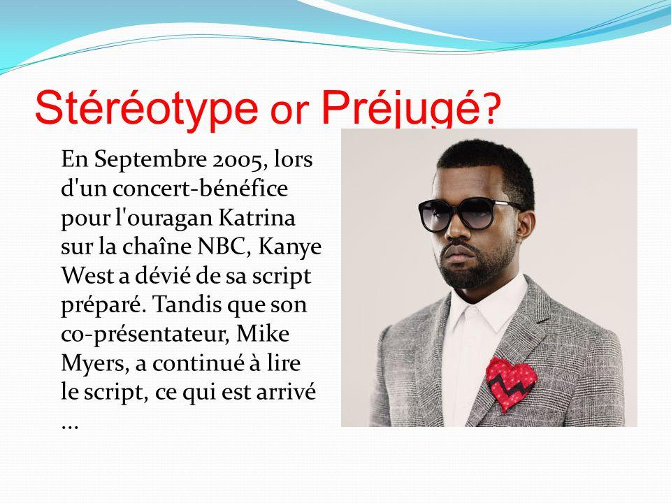 Stéréotype or Préjugé ? En Septembre 2005, lors d'un concert-bénéfice pour l'ouragan Katrina sur la chaîne NBC, Kanye West a dévié de sa script prépar