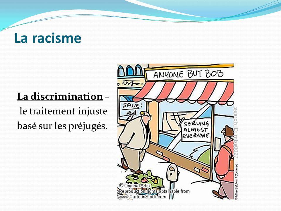 La racisme La discrimination – le traitement injuste basé sur les préjugés.