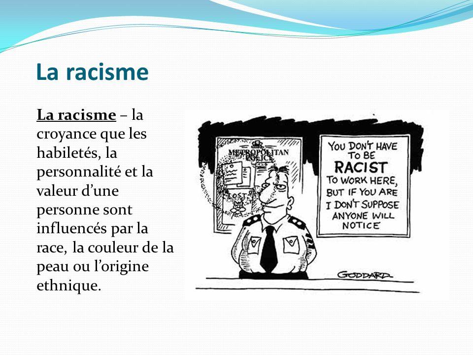 La racisme La racisme – la croyance que les habiletés, la personnalité et la valeur dune personne sont influencés par la race, la couleur de la peau o