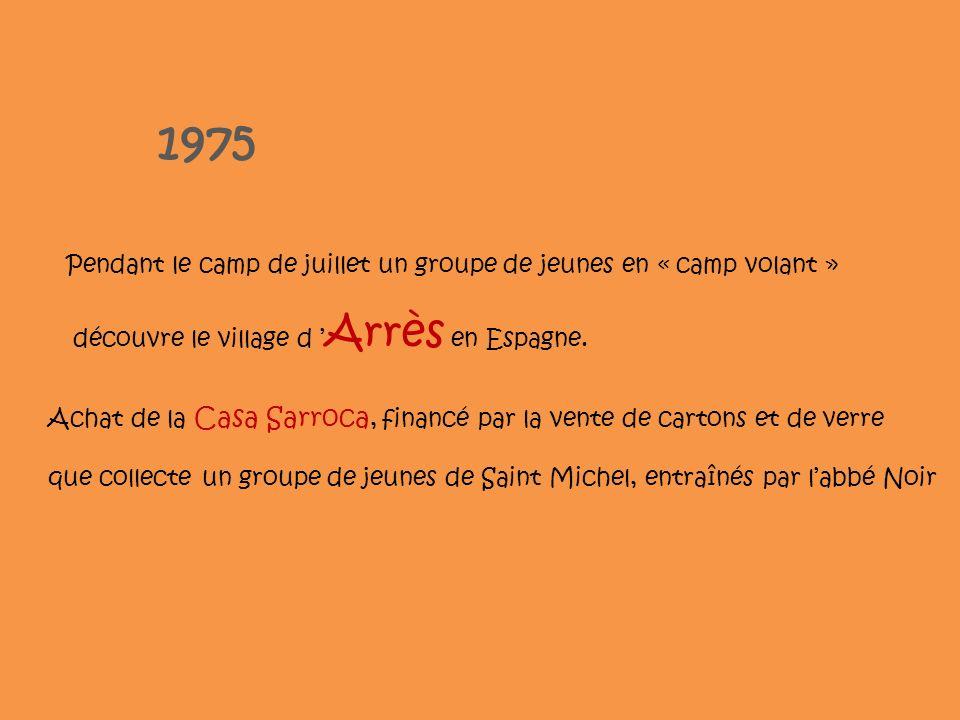 1975 Pendant le camp de juillet un groupe de jeunes en « camp volant » découvre le village d Arrès en Espagne. Achat de la Casa Sarroca, financé par l