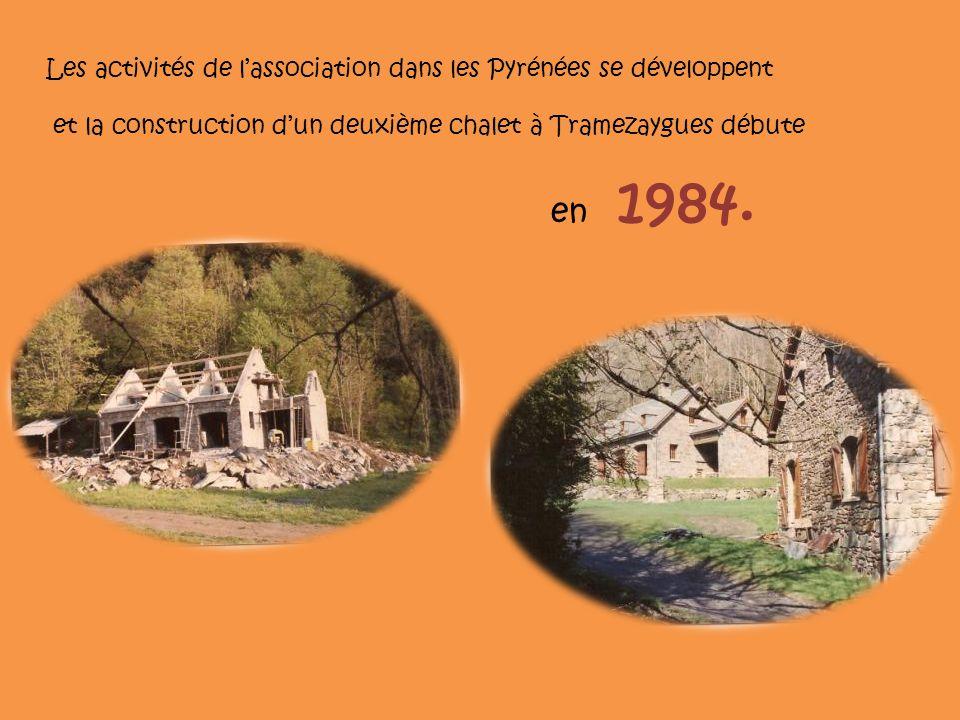 Les activités de lassociation dans les Pyrénées se développent et la construction dun deuxième chalet à Tramezaygues débute en 1984.