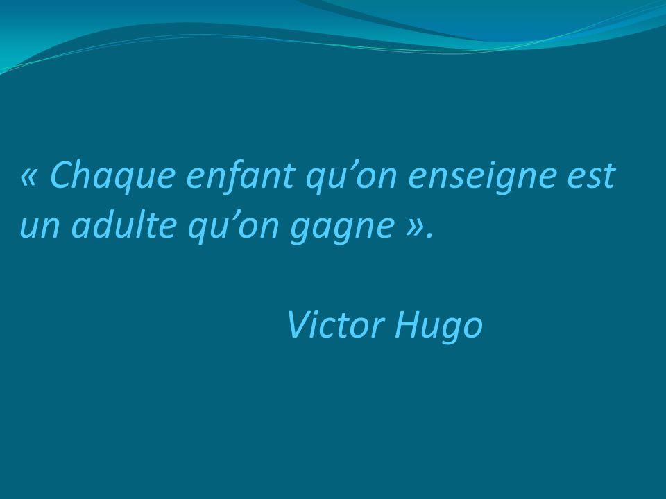 « Chaque enfant quon enseigne est un adulte quon gagne ». Victor Hugo