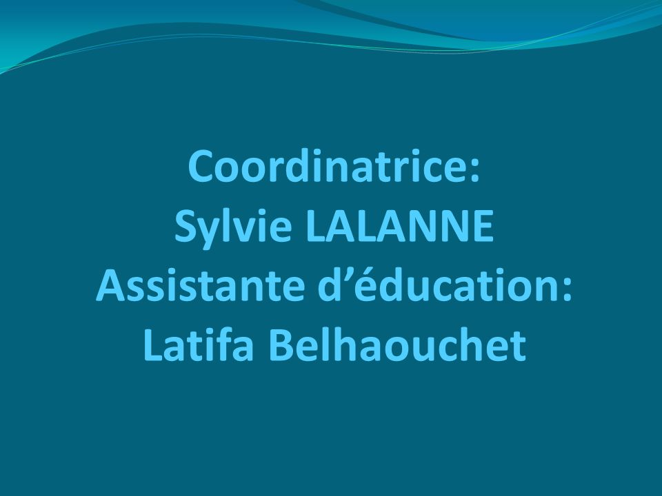 Coordinatrice: Sylvie LALANNE Assistante déducation: Latifa Belhaouchet