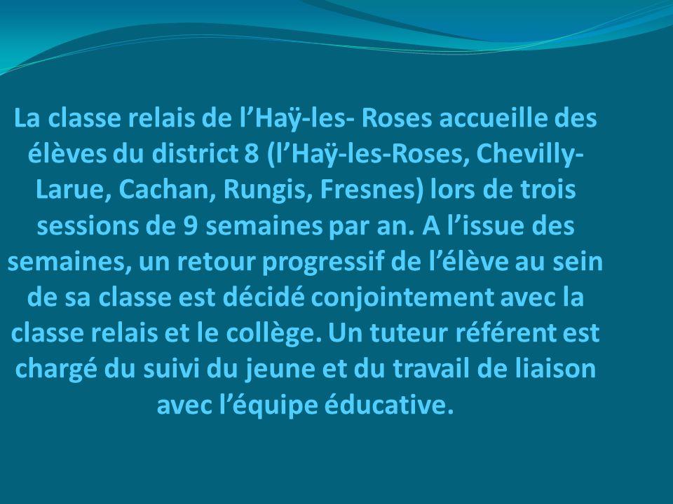 La classe relais de lHaÿ-les- Roses accueille des élèves du district 8 (lHaÿ-les-Roses, Chevilly- Larue, Cachan, Rungis, Fresnes) lors de trois sessions de 9 semaines par an.