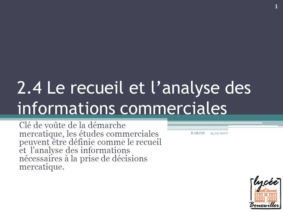 2.4 Le recueil et lanalyse des informations commerciales Clé de voûte de la démarche mercatique, les études commerciales peuvent être définie comme le
