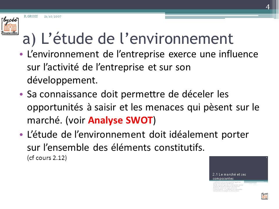 a) Létude de lenvironnement Lenvironnement de lentreprise exerce une influence sur lactivité de lentreprise et sur son développement. Sa connaissance