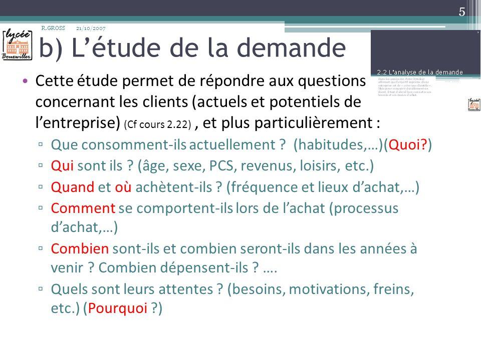 b) Létude de la demande Cette étude permet de répondre aux questions concernant les clients (actuels et potentiels de lentreprise) (Cf cours 2.22), et