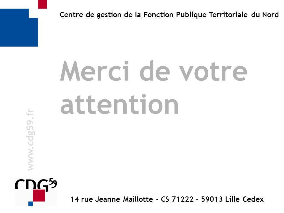 w w w. c d g 5 9. f r Centre de gestion de la Fonction Publique Territoriale du Nord Merci de votre attention 14 rue Jeanne Maillotte - CS 71222 – 590