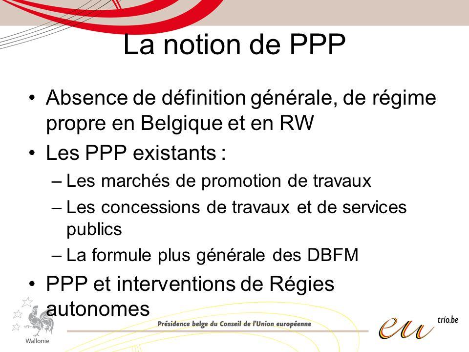 La notion de PPP Absence de définition générale, de régime propre en Belgique et en RW Les PPP existants : –Les marchés de promotion de travaux –Les concessions de travaux et de services publics –La formule plus générale des DBFM PPP et interventions de Régies autonomes