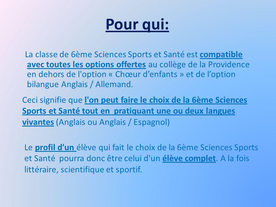 Pour qui: La classe de 6ème Sciences Sports et Santé est compatible avec toutes les options offertes au collège de la Providence en dehors de l option « Chœur denfants » et de loption bilangue Anglais / Allemand.