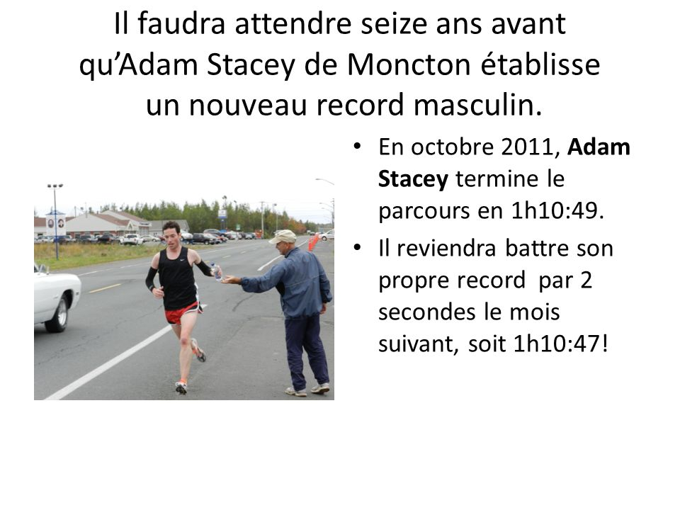 Il faudra attendre seize ans avant quAdam Stacey de Moncton établisse un nouveau record masculin. En octobre 2011, Adam Stacey termine le parcours en