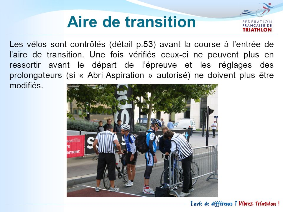 Les vélos sont contrôlés (détail p.53) avant la course à lentrée de laire de transition. Une fois vérifiés ceux-ci ne peuvent plus en ressortir avant
