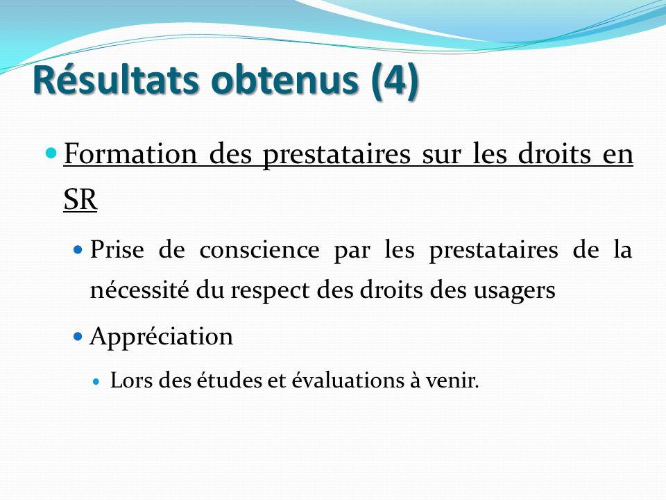Résultats obtenus (4) Formation des prestataires sur les droits en SR Prise de conscience par les prestataires de la nécessité du respect des droits d