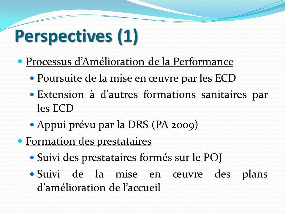 Perspectives (1) Processus dAmélioration de la Performance Poursuite de la mise en œuvre par les ECD Extension à dautres formations sanitaires par les