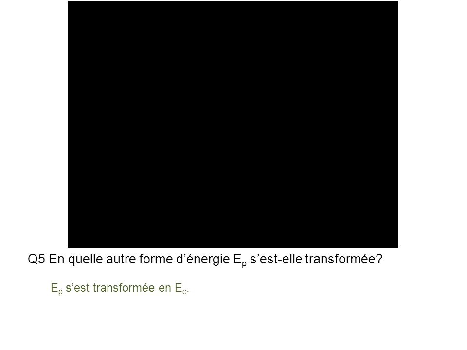 Q5 En quelle autre forme dénergie E p sest-elle transformée E p sest transformée en E c.