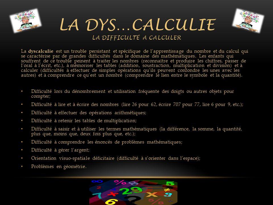 LA DYS…CALCULIE LA DIFFICULTÉ A CALCULER La dyscalculie est un trouble persistant et spécifique de lapprentissage du nombre et du calcul qui se caract