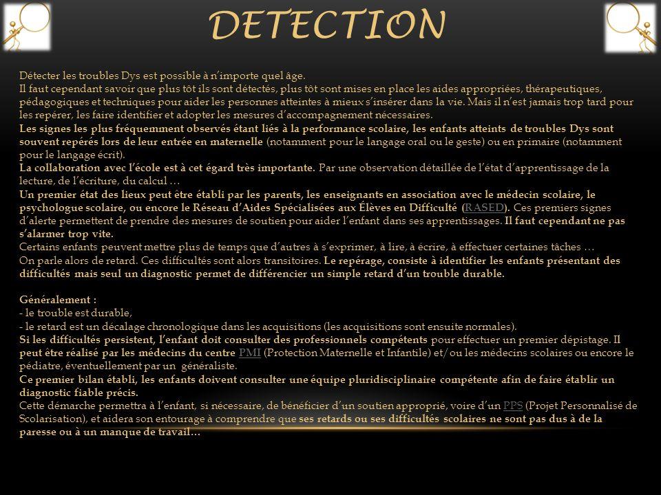 DETECTION Détecter les troubles Dys est possible à nimporte quel âge. Il faut cependant savoir que plus tôt ils sont détectés, plus tôt sont mises en