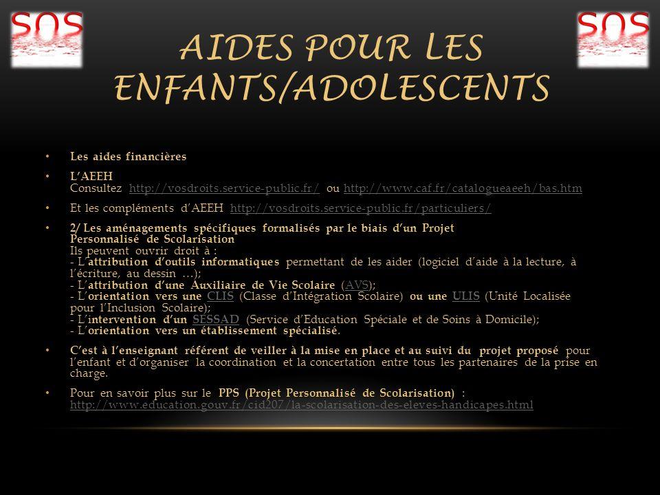 AIDES POUR LES ENFANTS/ADOLESCENTS Les aides financières LAEEH Consultez http://vosdroits.service-public.fr/ ou http://www.caf.fr/catalogueaeeh/bas.ht