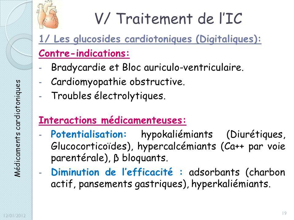 V/ Traitement de lIC 1/ Les glucosides cardiotoniques (Digitaliques): Contre-indications: - Bradycardie et Bloc auriculo-ventriculaire. - Cardiomyopat