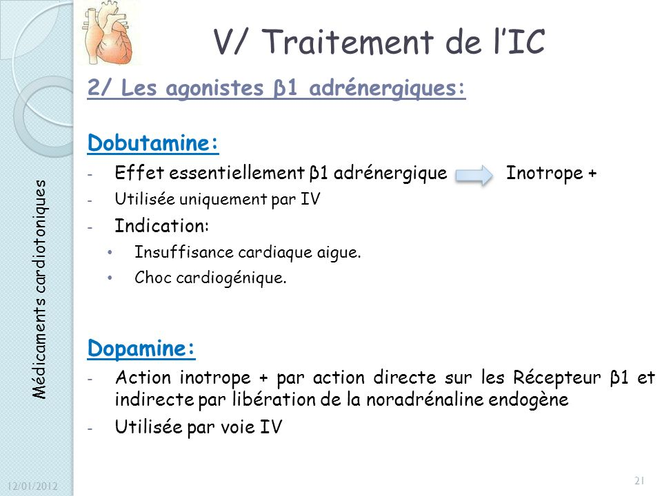 V/ Traitement de lIC 2/ Les agonistes β1 adrénergiques: Dobutamine: - Effet essentiellement β1 adrénergique Inotrope + - Utilisée uniquement par IV -