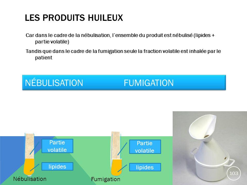 LES PRODUITS HUILEUX Car dans le cadre de la nébulisation, lensemble du produit est nébulisé (lipides + partie volatile) Tandis que dans le cadre de l