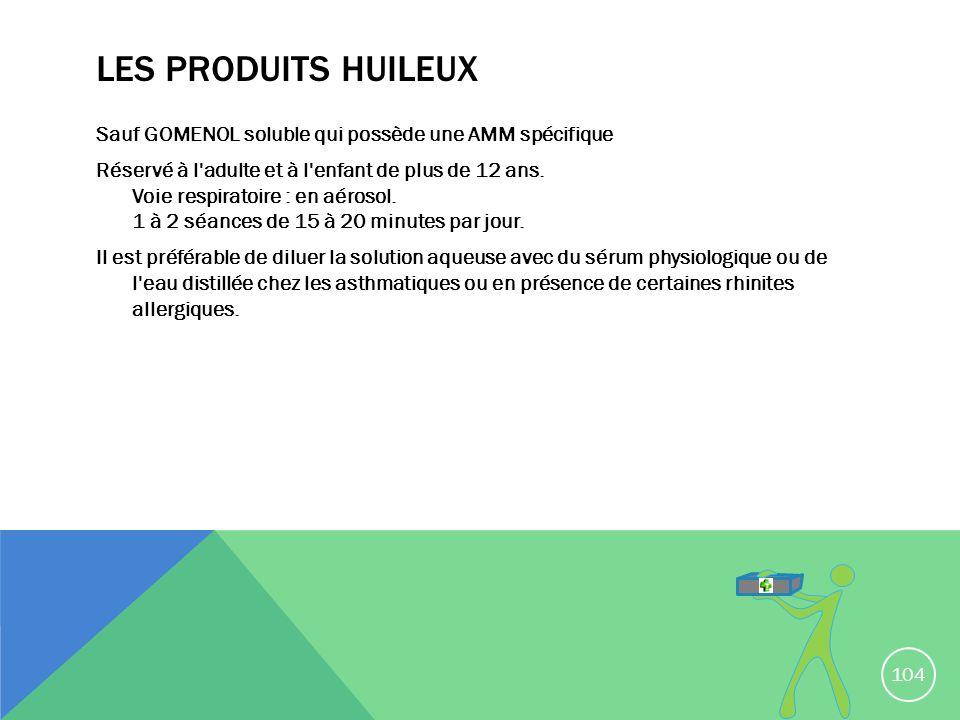 LES PRODUITS HUILEUX Sauf GOMENOL soluble qui possède une AMM spécifique Réservé à l'adulte et à l'enfant de plus de 12 ans. Voie respiratoire : en aé