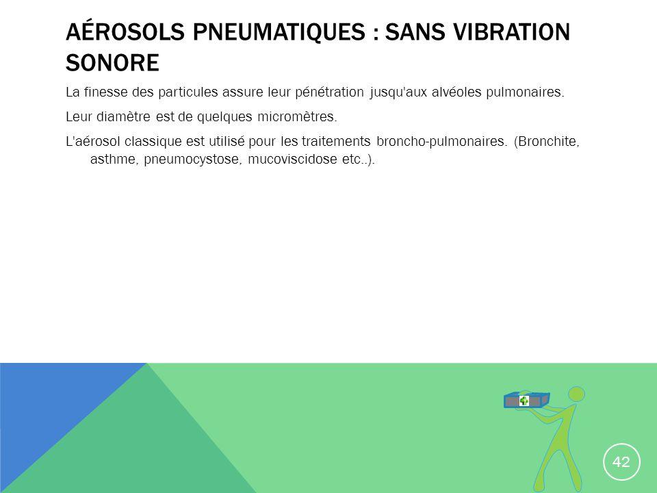 AÉROSOLS PNEUMATIQUES : SANS VIBRATION SONORE La finesse des particules assure leur pénétration jusqu'aux alvéoles pulmonaires. Leur diamètre est de q