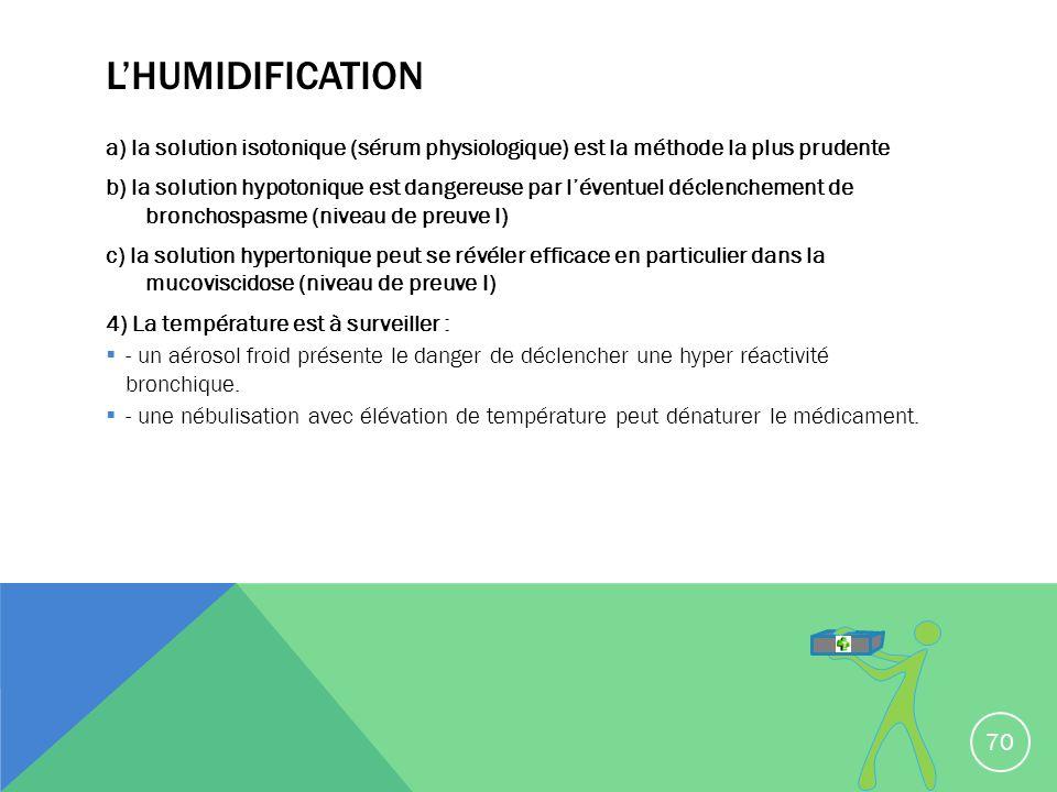 LHUMIDIFICATION a) la solution isotonique (sérum physiologique) est la méthode la plus prudente b) la solution hypotonique est dangereuse par léventue