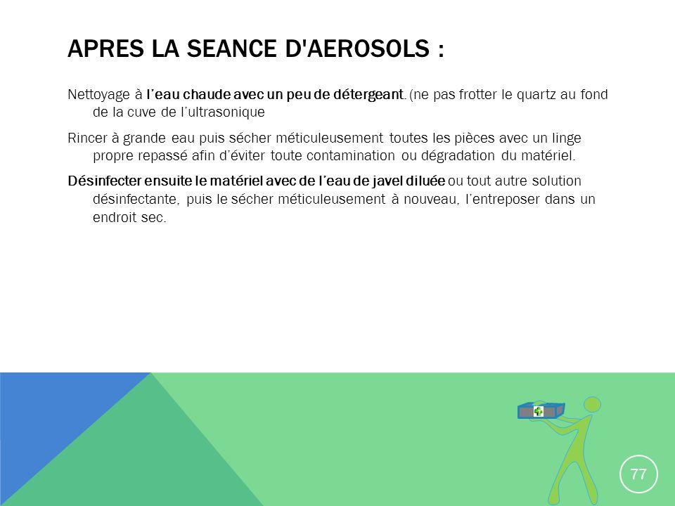 APRES LA SEANCE D'AEROSOLS : Nettoyage à leau chaude avec un peu de détergeant. (ne pas frotter le quartz au fond de la cuve de lultrasonique Rincer à