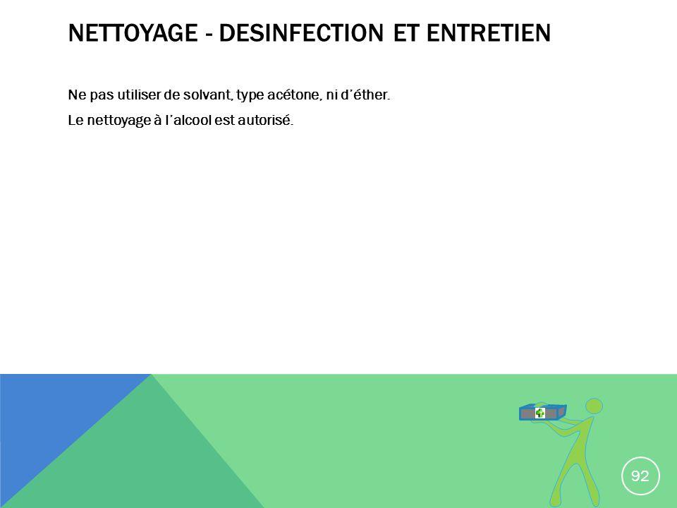NETTOYAGE - DESINFECTION ET ENTRETIEN Ne pas utiliser de solvant, type acétone, ni déther. Le nettoyage à lalcool est autorisé. 92