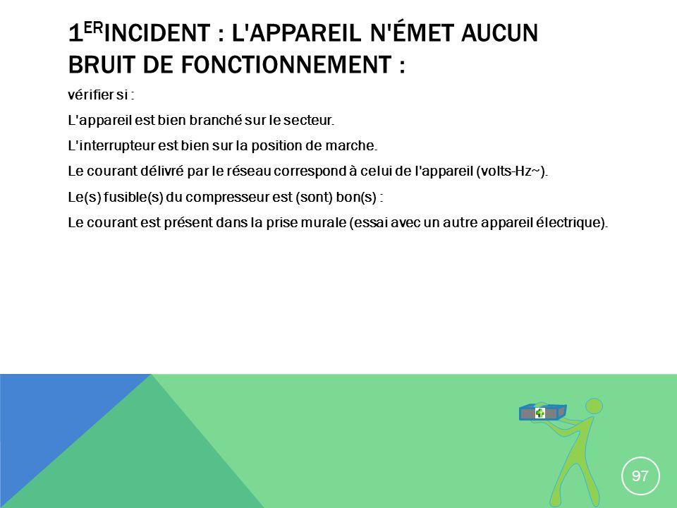 1 ER INCIDENT : L'APPAREIL N'ÉMET AUCUN BRUIT DE FONCTIONNEMENT : vérifier si : L'appareil est bien branché sur le secteur. L'interrupteur est bien su