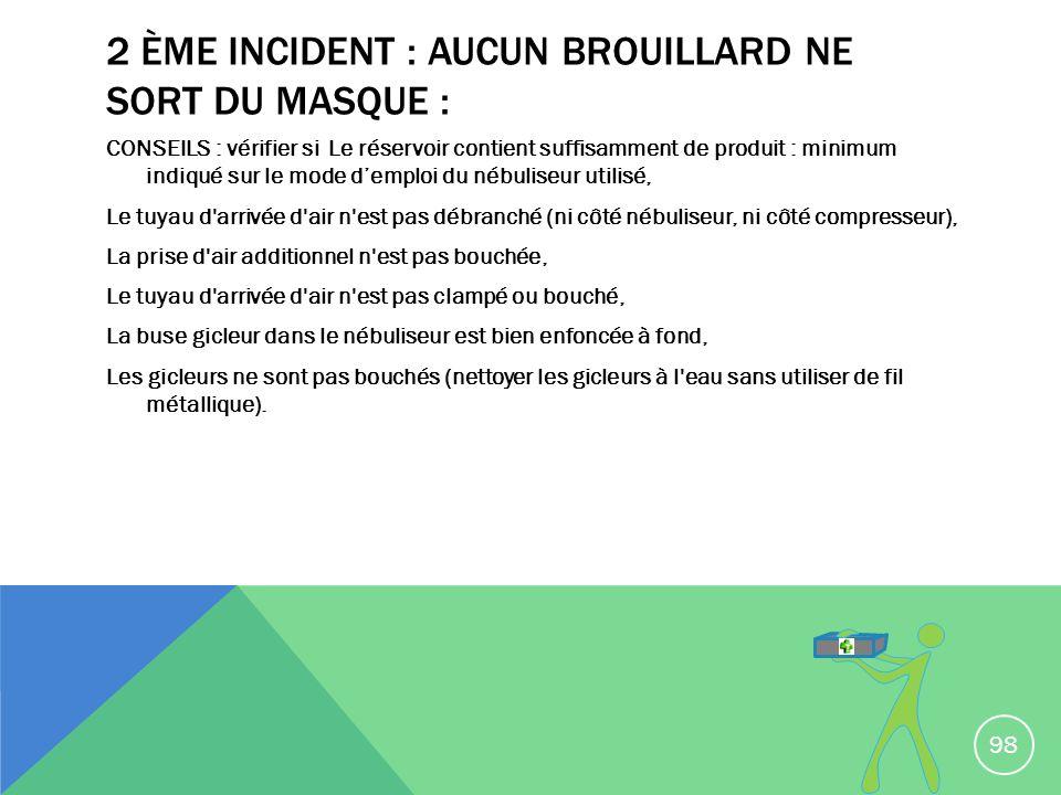 2 ÈME INCIDENT : AUCUN BROUILLARD NE SORT DU MASQUE : CONSEILS : vérifier si Le réservoir contient suffisamment de produit : minimum indiqué sur le mo