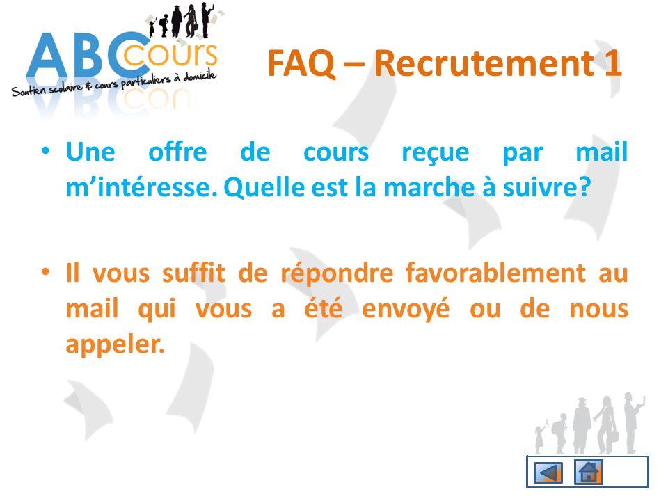 FAQ – Recrutement 1 Une offre de cours reçue par mail mintéresse. Quelle est la marche à suivre? Il vous suffit de répondre favorablement au mail qui