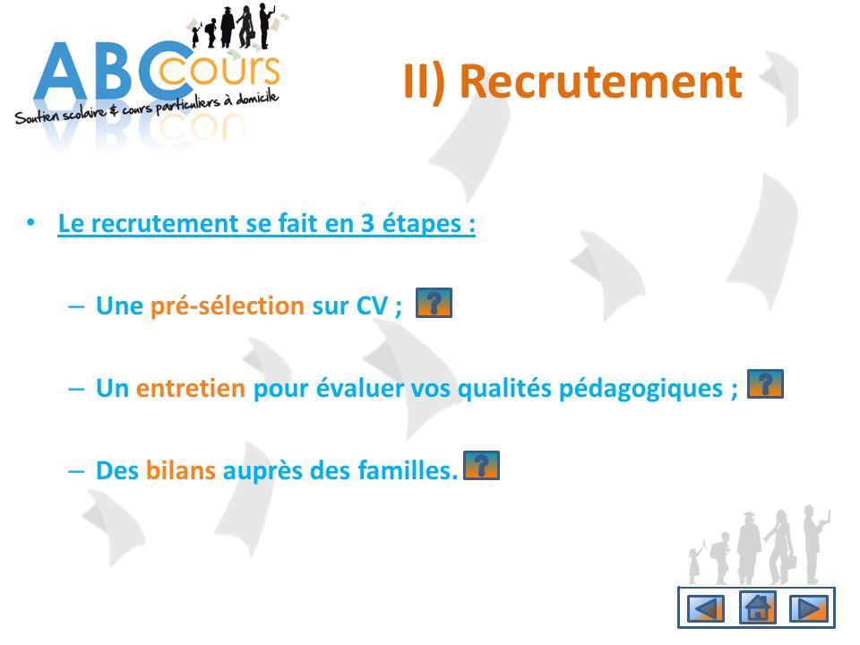 II) Recrutement Le recrutement se fait en 3 étapes : – Une pré-sélection sur CV ; – Un entretien pour évaluer vos qualités pédagogiques ; – Des bilans