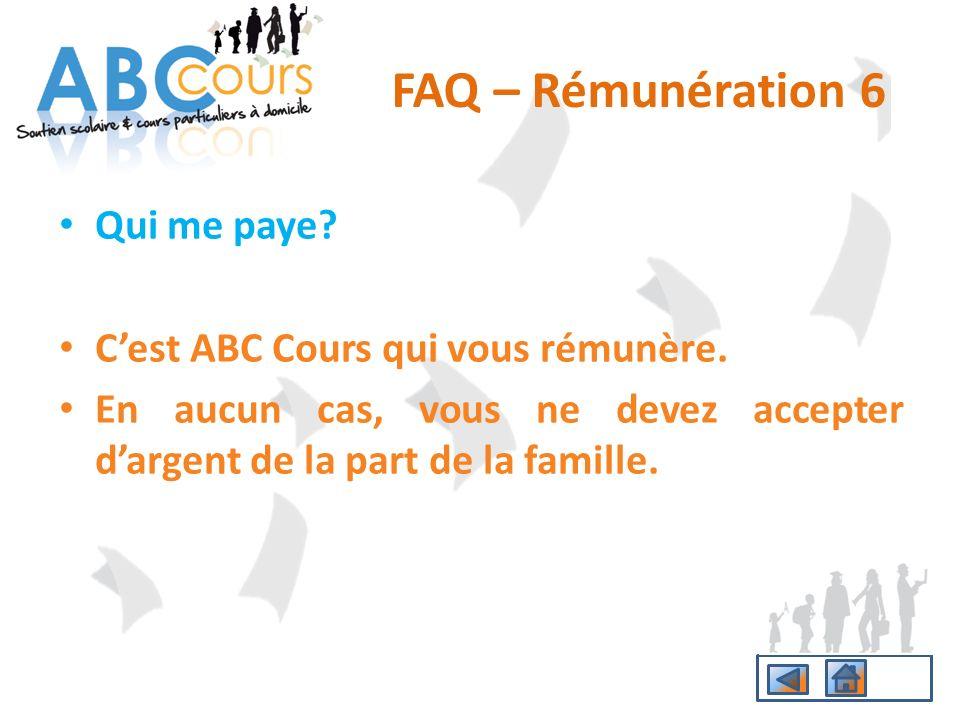 Qui me paye? Cest ABC Cours qui vous rémunère. En aucun cas, vous ne devez accepter dargent de la part de la famille. FAQ – Rémunération 6