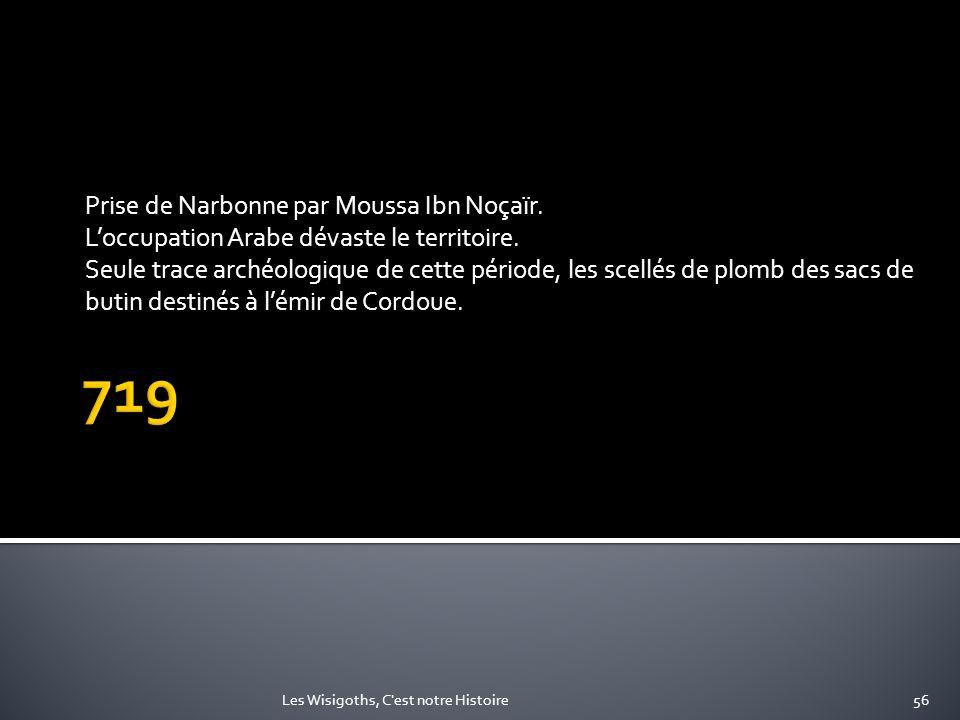 Prise de Narbonne par Moussa Ibn Noçaïr. Loccupation Arabe dévaste le territoire. Seule trace archéologique de cette période, les scellés de plomb des