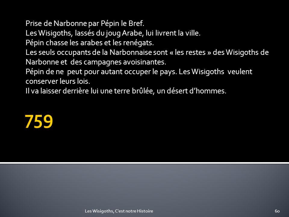 Prise de Narbonne par Pépin le Bref. Les Wisigoths, lassés du joug Arabe, lui livrent la ville. Pépin chasse les arabes et les renégats. Les seuls occ