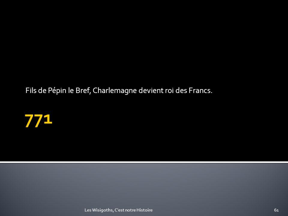 Fils de Pépin le Bref, Charlemagne devient roi des Francs. 61Les Wisigoths, C'est notre Histoire